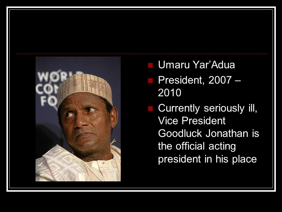 Umaru YarAdua President, 2007 – 2010 Currently seriously ill, Vice President Goodluck Jonathan is the official acting president in his place