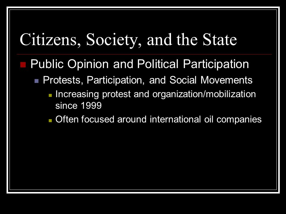 Citizens, Society, and the State Public Opinion and Political Participation Protests, Participation, and Social Movements Increasing protest and organization/mobilization since 1999 Often focused around international oil companies