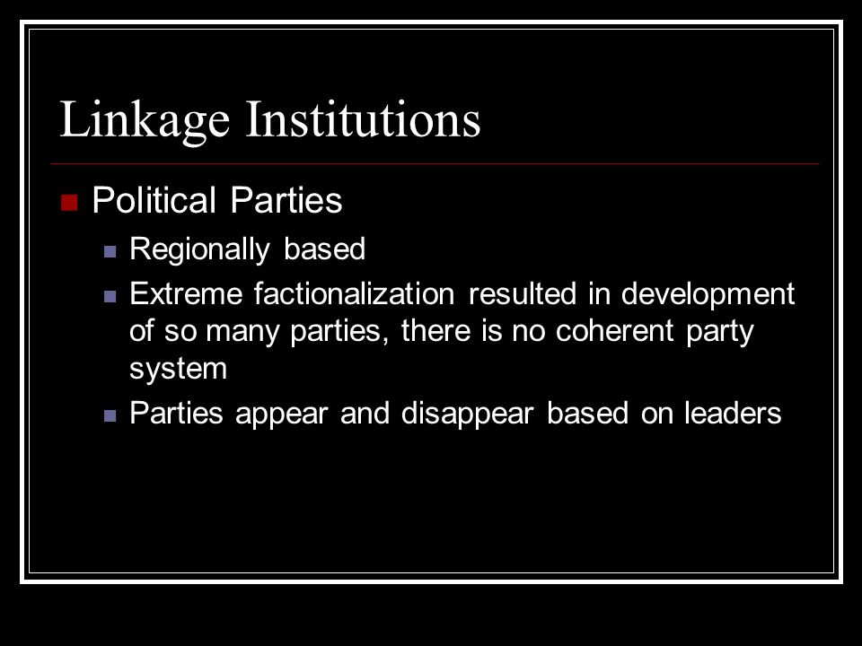 Linkage Institutions Political Parties Regionally based Extreme factionalization resulted in development of so many parties, there is no coherent party system Parties appear and disappear based on leaders