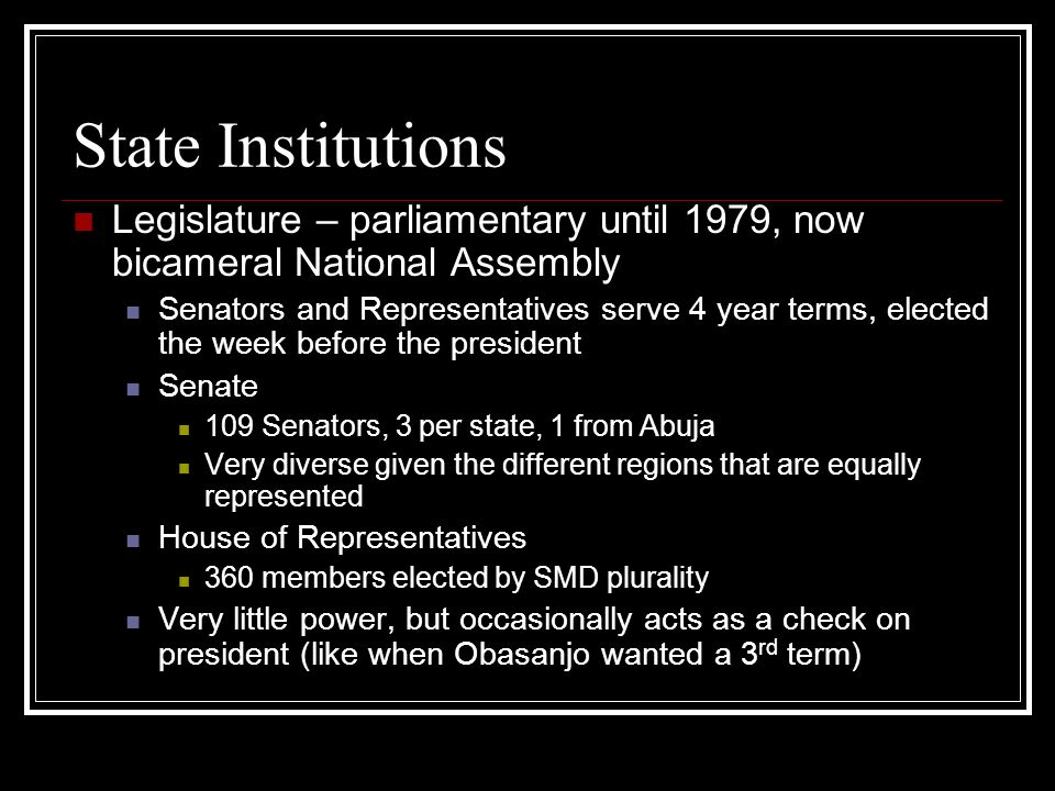 State Institutions Legislature – parliamentary until 1979, now bicameral National Assembly Senators and Representatives serve 4 year terms, elected the week before the president Senate 109 Senators, 3 per state, 1 from Abuja Very diverse given the different regions that are equally represented House of Representatives 360 members elected by SMD plurality Very little power, but occasionally acts as a check on president (like when Obasanjo wanted a 3 rd term)