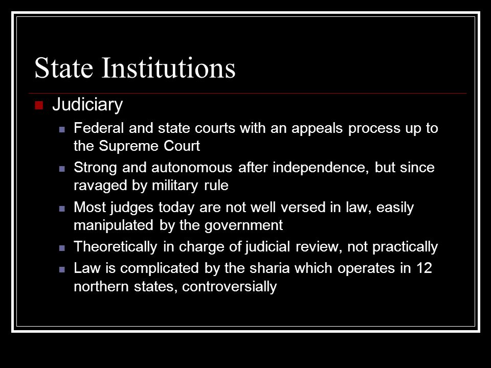 State Institutions Judiciary Federal and state courts with an appeals process up to the Supreme Court Strong and autonomous after independence, but since ravaged by military rule Most judges today are not well versed in law, easily manipulated by the government Theoretically in charge of judicial review, not practically Law is complicated by the sharia which operates in 12 northern states, controversially