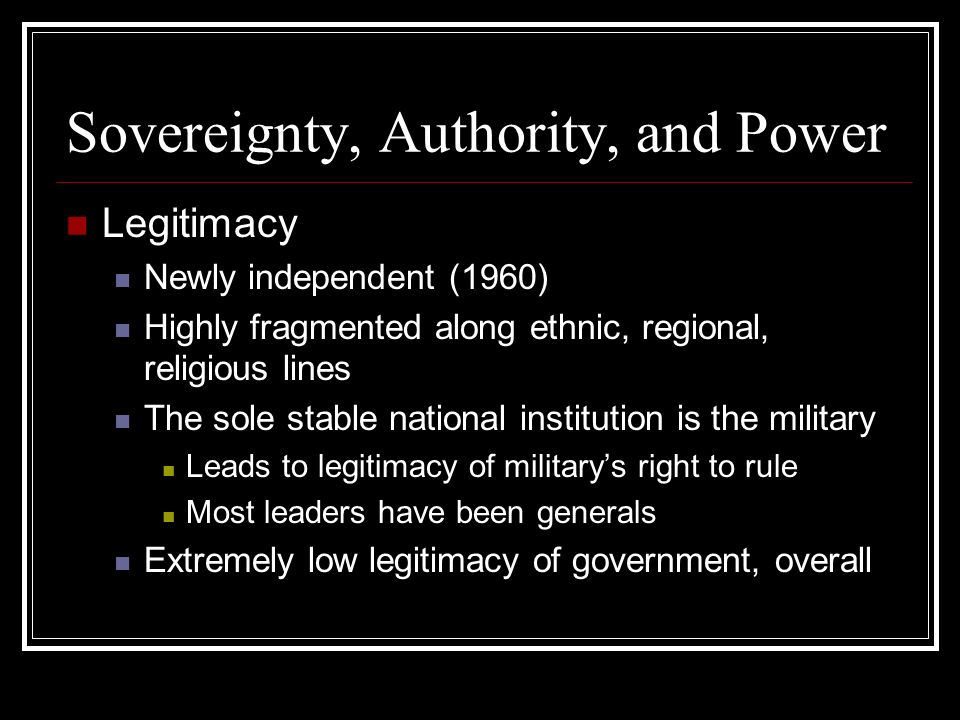 Sovereignty, Authority, and Power Legitimacy Newly independent (1960) Highly fragmented along ethnic, regional, religious lines The sole stable national institution is the military Leads to legitimacy of militarys right to rule Most leaders have been generals Extremely low legitimacy of government, overall