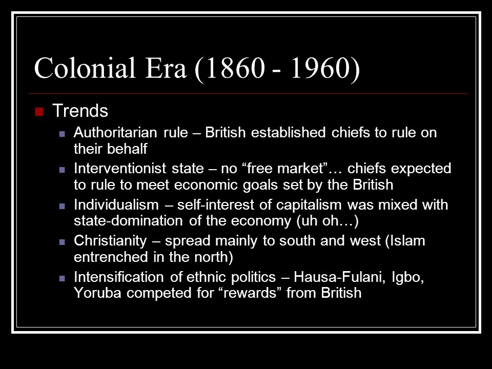 Era Since Independence (1960 – Present) Trends Parliamentary replaced by Presidential government in 1979 since majority was difficult to establish Intensification of ethnic conflict – Hausa-Fulani formed a majority coalition with Igbo, angering the Yoruba Military rule – frequent coups Personalized rule and corruption Federalism – attempt to pacify ethnic tension, though military leaders did not allow much local power Economic dependence on oil – enriches those in power, who ignore other sectors of the economy