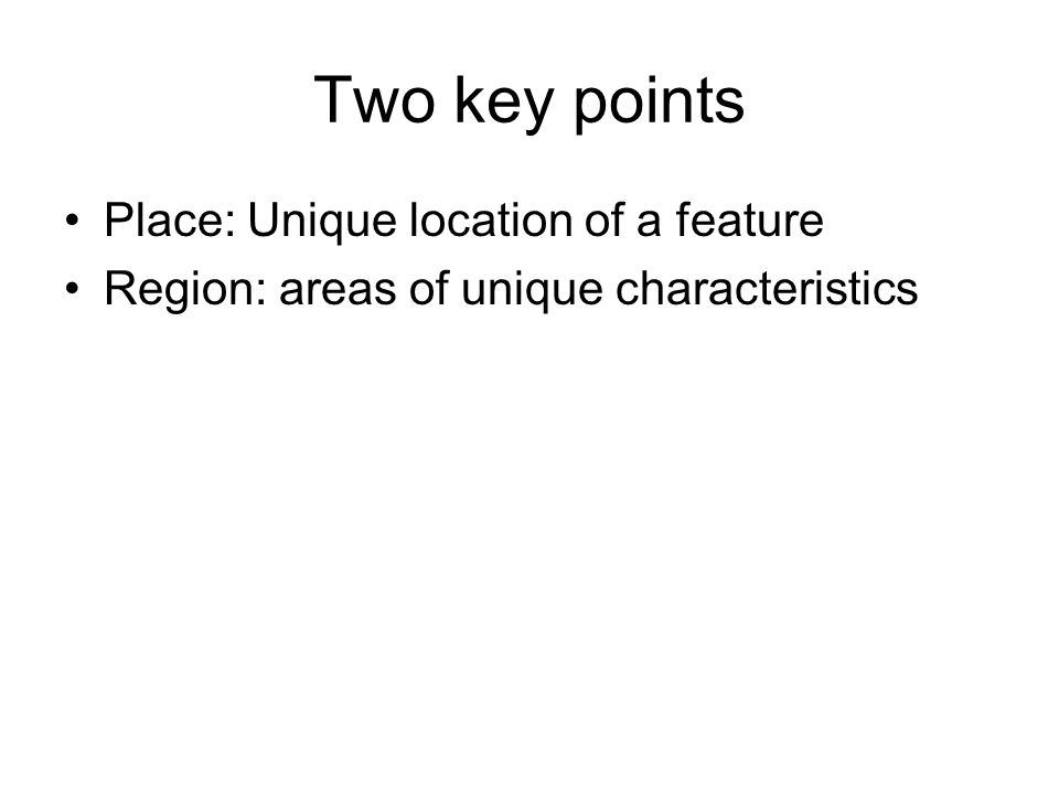Two key points Place: Unique location of a feature Region: areas of unique characteristics