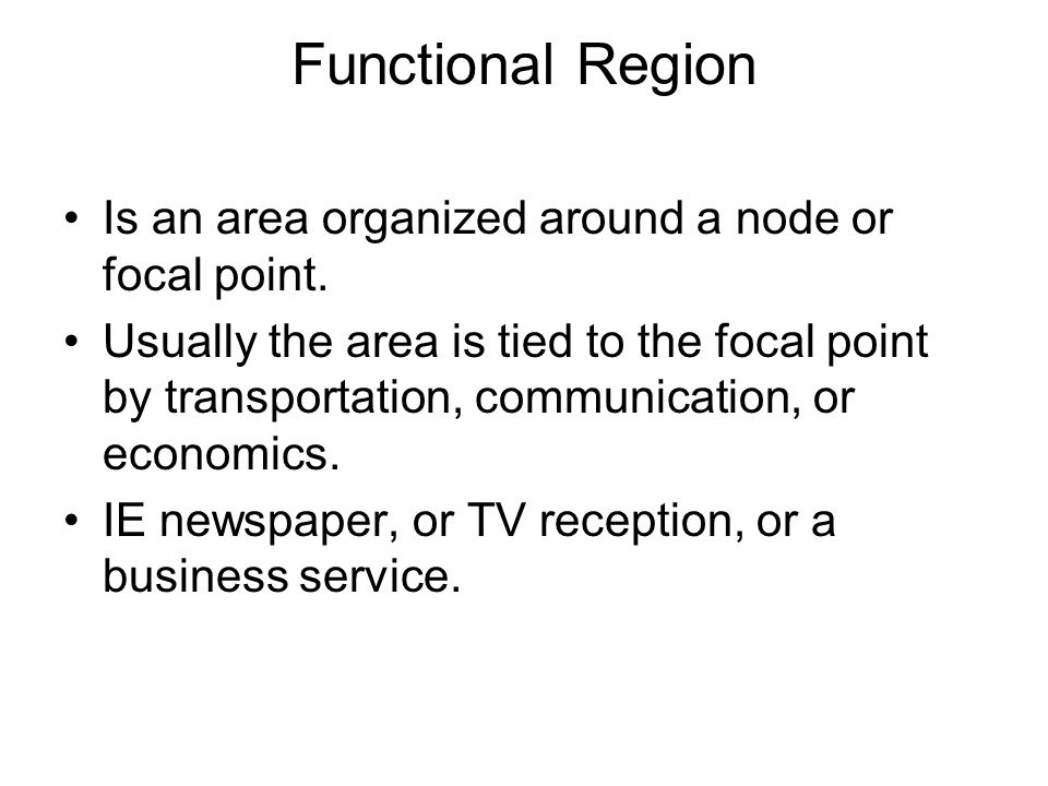 Functional Region Is an area organized around a node or focal point. Usually the area is tied to the focal point by transportation, communication, or