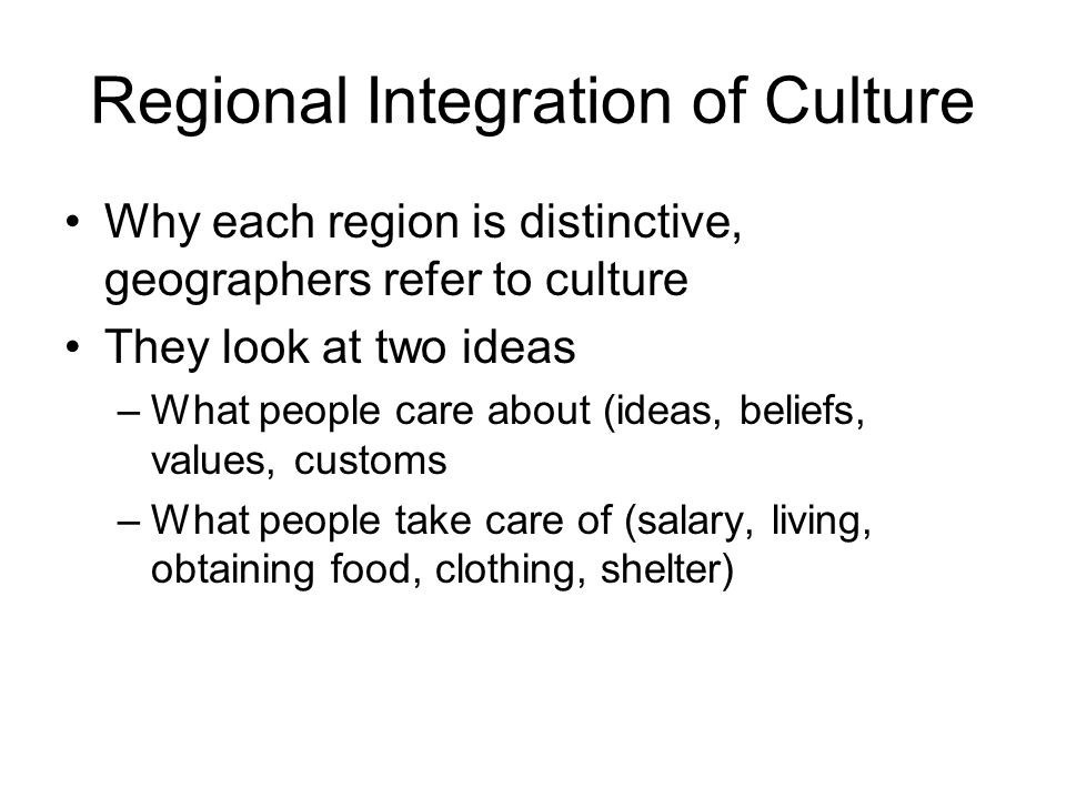 Regional Integration of Culture Why each region is distinctive, geographers refer to culture They look at two ideas –What people care about (ideas, be