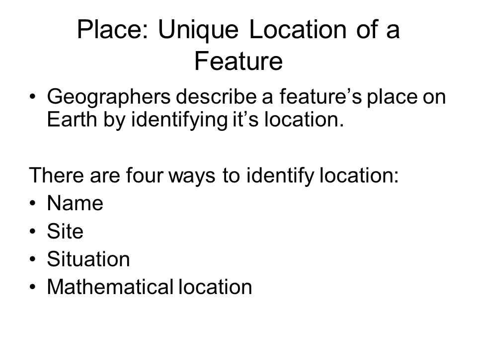 Place: Unique Location of a Feature Geographers describe a features place on Earth by identifying its location. There are four ways to identify locati