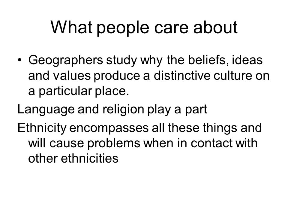 What people care about Geographers study why the beliefs, ideas and values produce a distinctive culture on a particular place. Language and religion