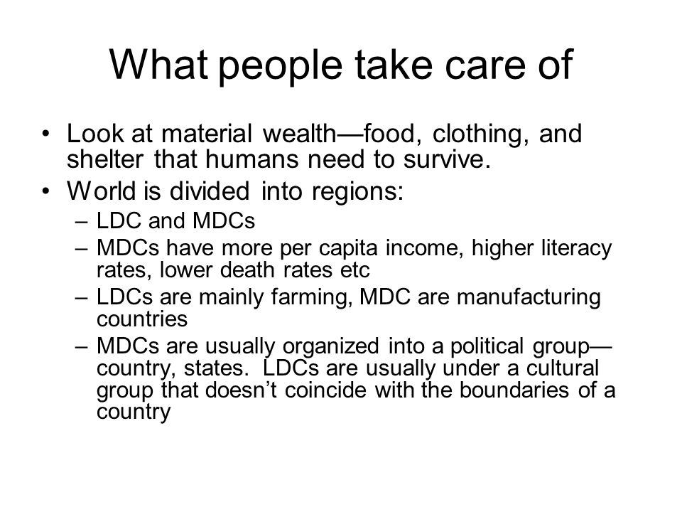 What people take care of Look at material wealthfood, clothing, and shelter that humans need to survive. World is divided into regions: –LDC and MDCs