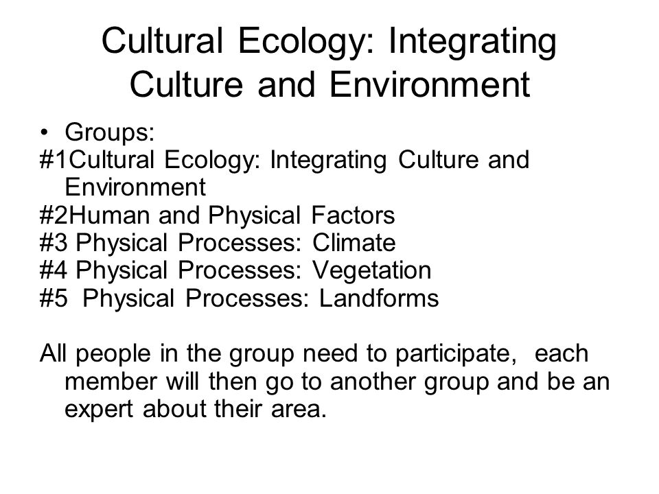 Cultural Ecology: Integrating Culture and Environment Groups: #1Cultural Ecology: Integrating Culture and Environment #2Human and Physical Factors #3