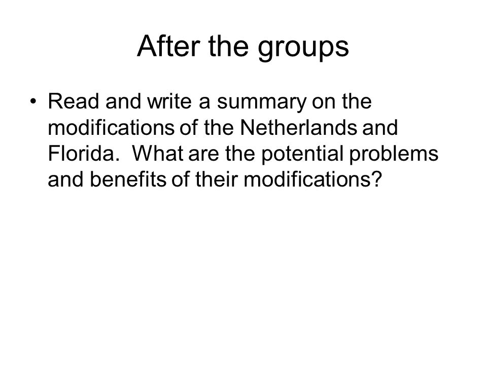 After the groups Read and write a summary on the modifications of the Netherlands and Florida. What are the potential problems and benefits of their m