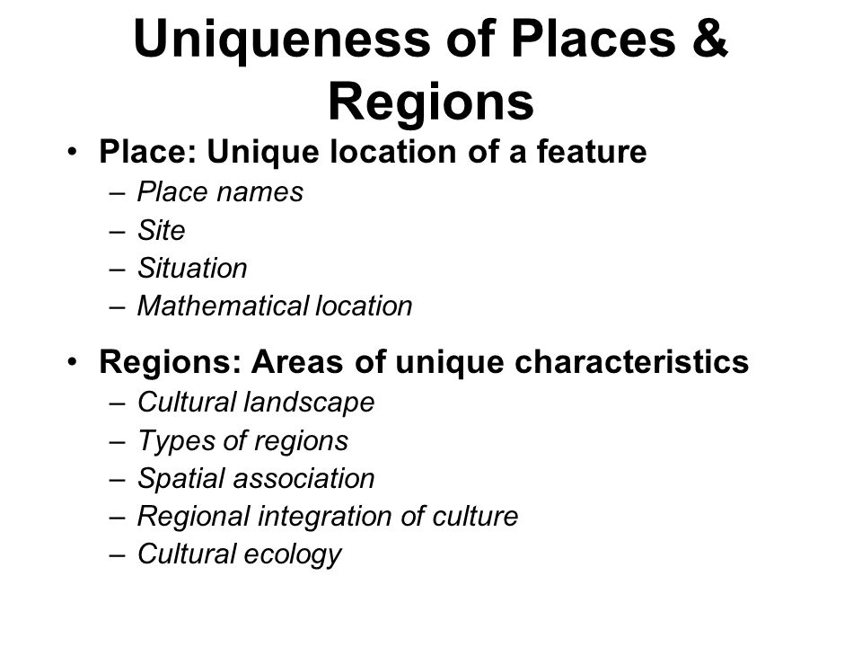 Uniqueness of Places & Regions Place: Unique location of a feature –Place names –Site –Situation –Mathematical location Regions: Areas of unique chara