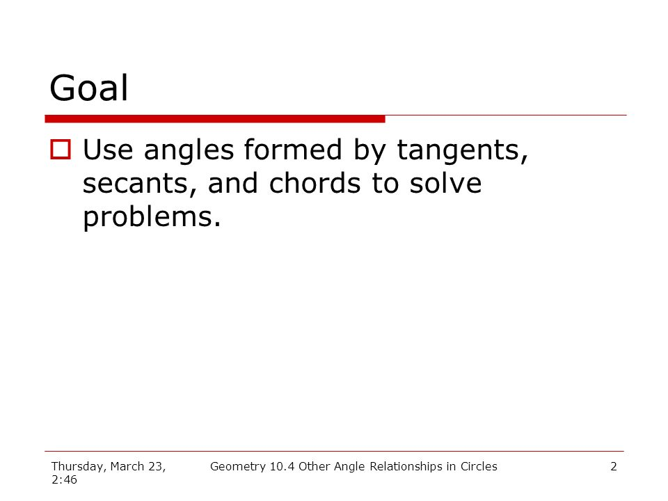 Thursday, March 23, 2:46 Geometry 10.4 Other Angle Relationships in Circles2 Goal Use angles formed by tangents, secants, and chords to solve problems.