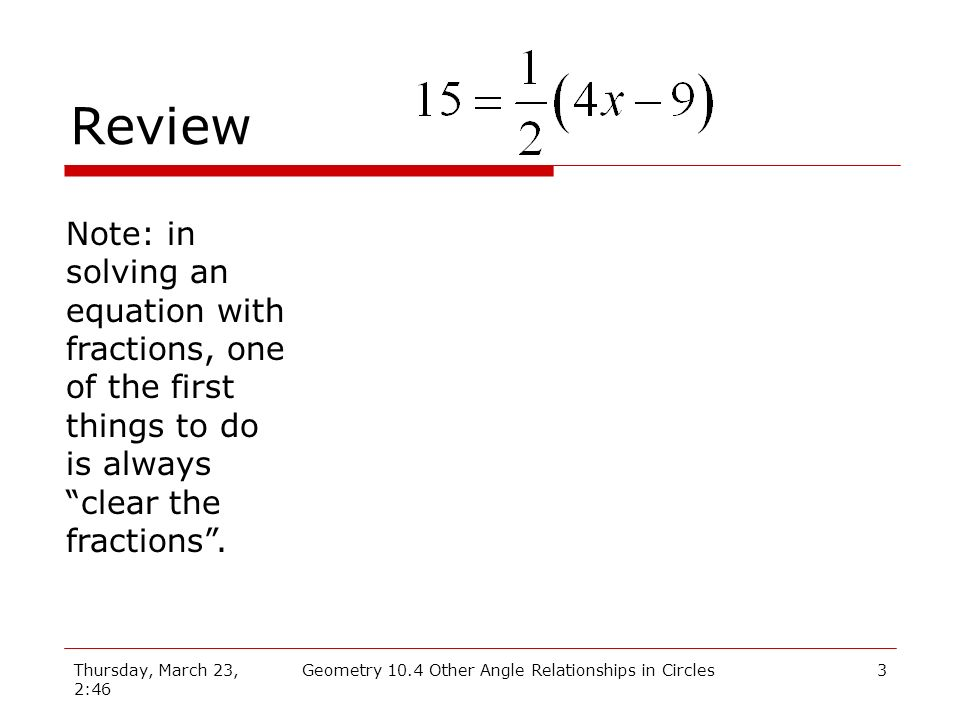 Thursday, March 23, 2:46 Geometry 10.4 Other Angle Relationships in Circles3 Review Note: in solving an equation with fractions, one of the first things to do is always clear the fractions.