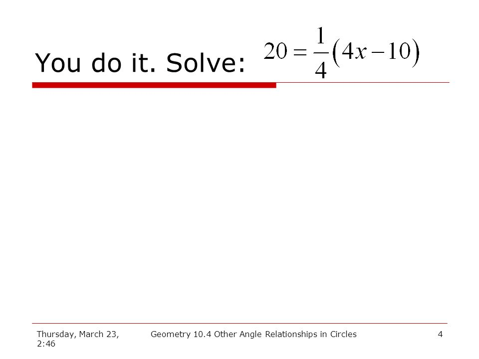 Thursday, March 23, 2:46 Geometry 10.4 Other Angle Relationships in Circles4 You do it. Solve: