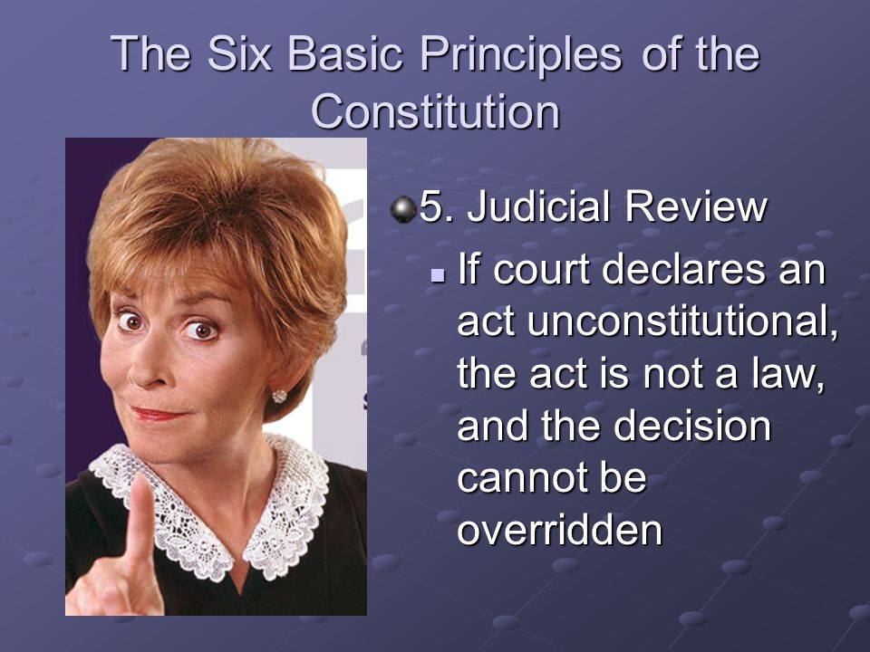 The Six Basic Principles of the Constitution 5. Judicial Review Courts may determine whether or not what the President or Congress does is Constitutio