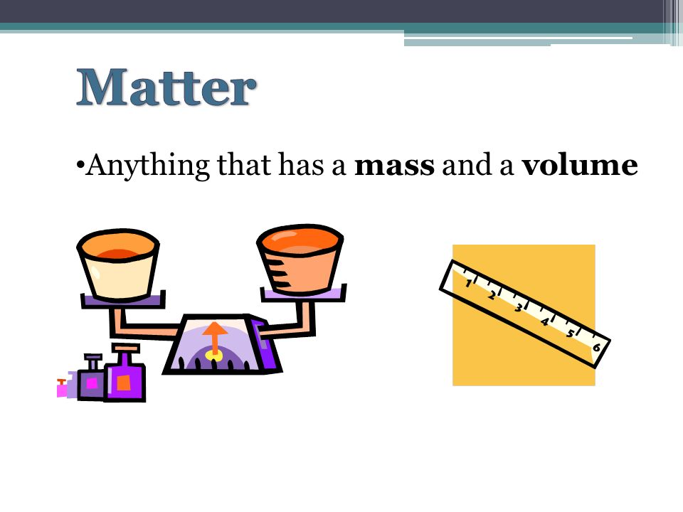 Anything that has a mass and a volume