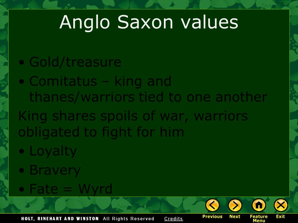 Anglo Saxon values Gold/treasure Comitatus – king and thanes/warriors tied to one another King shares spoils of war, warriors obligated to fight for h