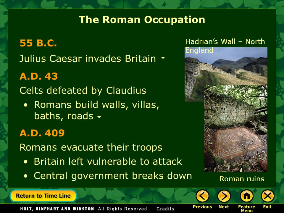 The Roman Occupation 55 B.C. Hadrians Wall – North England Romans evacuate their troops Central government breaks down Julius Caesar invades Britain C