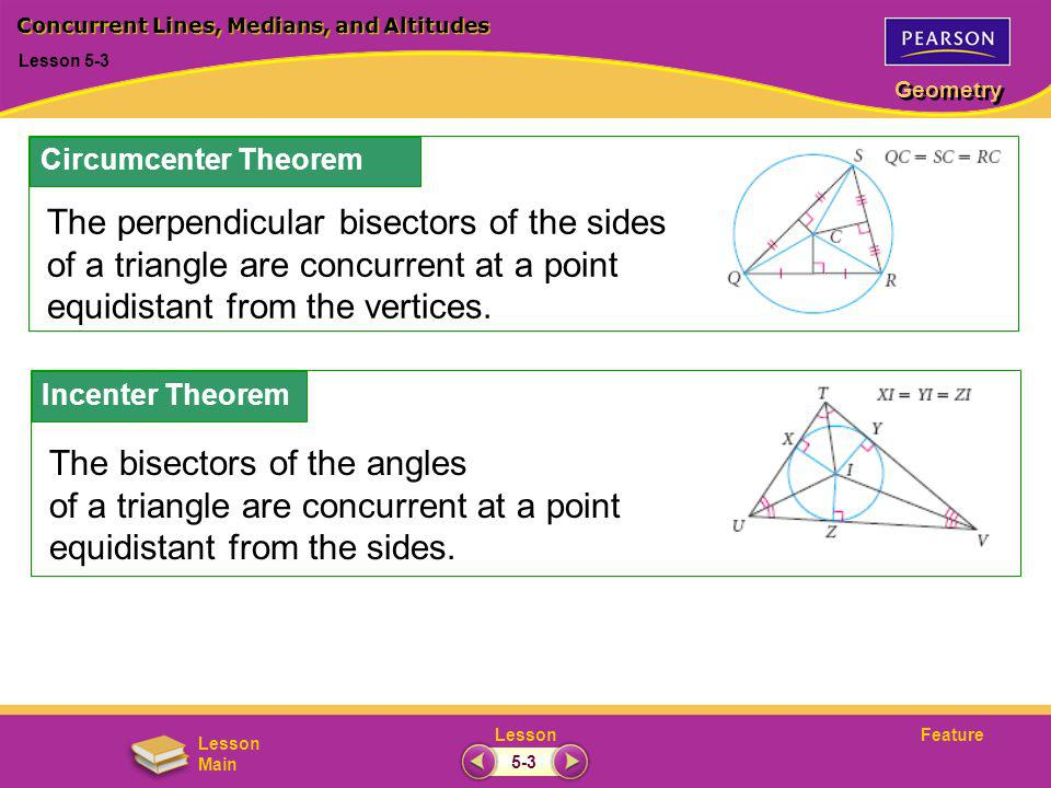 FeatureLesson Geometry Lesson Main Lesson 5-3 Concurrent Lines, Medians, and Altitudes 5-3 Circumcenter Theorem The perpendicular bisectors of the sid