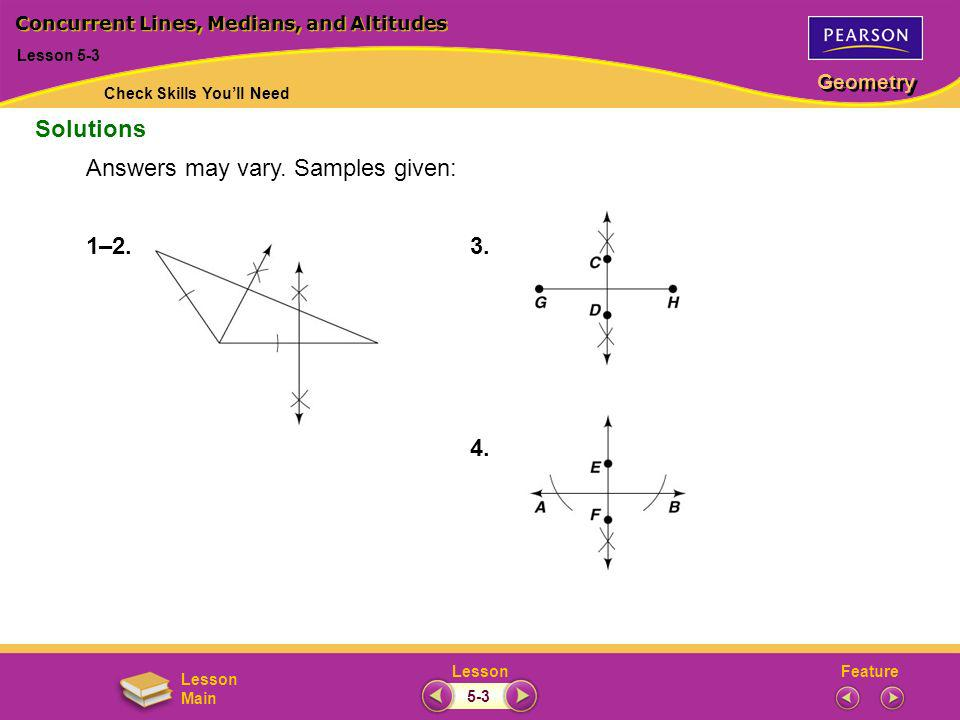 FeatureLesson Geometry Lesson Main 1–2. 3. 4. Solutions Lesson 5-3 Concurrent Lines, Medians, and Altitudes Answers may vary. Samples given: Check Ski