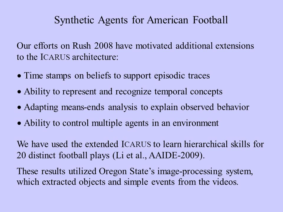 Time stamps on beliefs to support episodic traces Ability to represent and recognize temporal concepts Adapting means-ends analysis to explain observed behavior Ability to control multiple agents in an environment Synthetic Agents for American Football We have used the extended I CARUS to learn hierarchical skills for 20 distinct football plays (Li et al., AAIDE-2009).