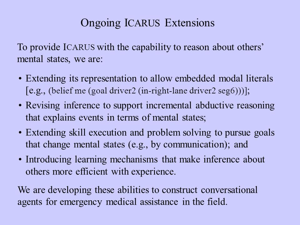 Ongoing I CARUS Extensions To provide I CARUS with the capability to reason about others mental states, we are: Extending its representation to allow embedded modal literals [e.g., (belief me (goal driver2 (in-right-lane driver2 seg6)))] ; Revising inference to support incremental abductive reasoning that explains events in terms of mental states; Extending skill execution and problem solving to pursue goals that change mental states (e.g., by communication); and Introducing learning mechanisms that make inference about others more efficient with experience.