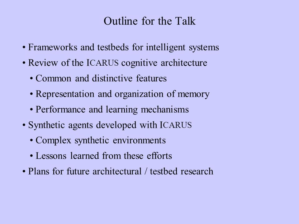 Outline for the Talk Frameworks and testbeds for intelligent systems Review of the I CARUS cognitive architecture Common and distinctive features Representation and organization of memory Performance and learning mechanisms Synthetic agents developed with I CARUS Complex synthetic environments Lessons learned from these efforts Plans for future architectural / testbed research