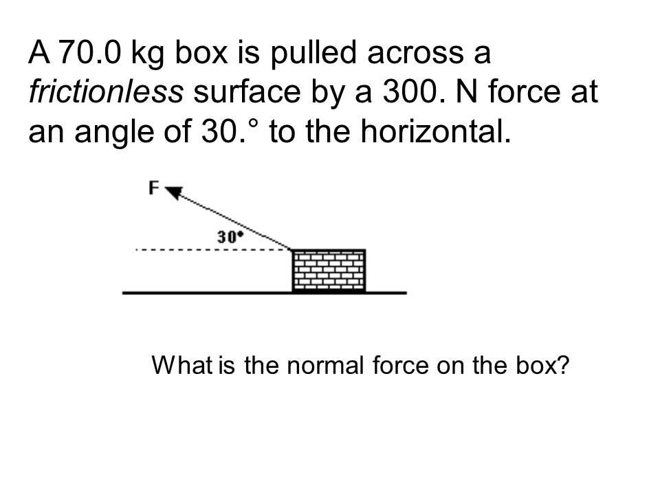 A 70.0 kg box is pulled across a frictionless surface by a 300. N force at an angle of 30.° to the horizontal. What is the normal force on the box?