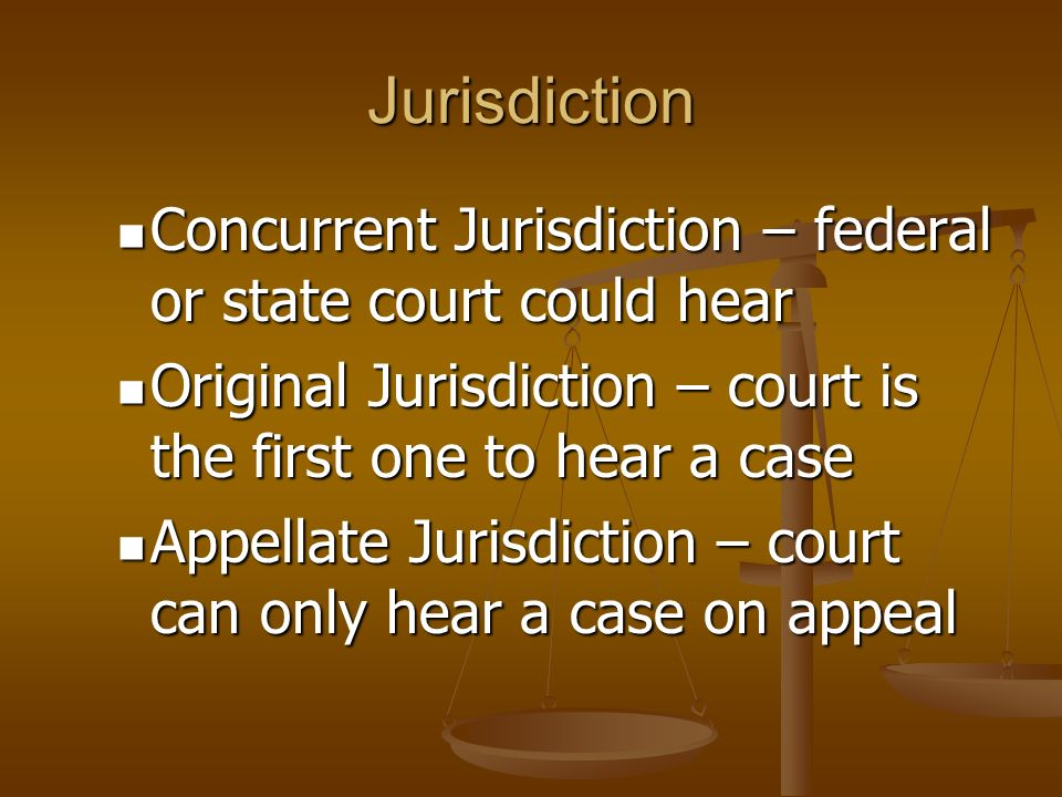 Jurisdiction Concurrent Jurisdiction – federal or state court could hear Concurrent Jurisdiction – federal or state court could hear Original Jurisdiction – court is the first one to hear a case Original Jurisdiction – court is the first one to hear a case Appellate Jurisdiction – court can only hear a case on appeal Appellate Jurisdiction – court can only hear a case on appeal