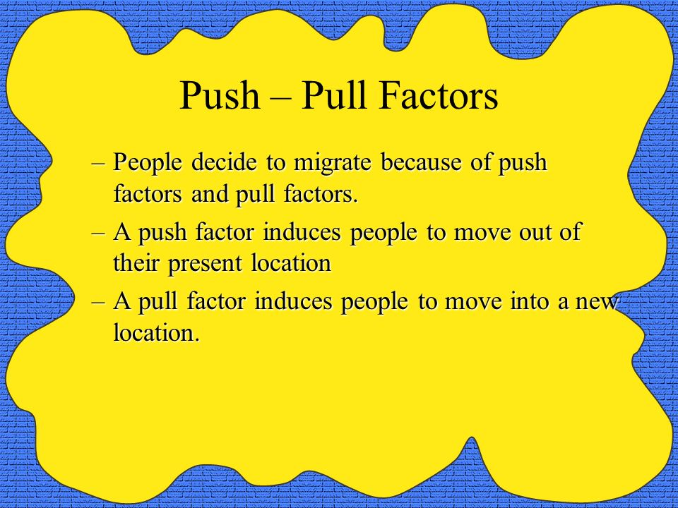 Push – Pull Factors –People decide to migrate because of push factors and pull factors. –A push factor induces people to move out of their present loc