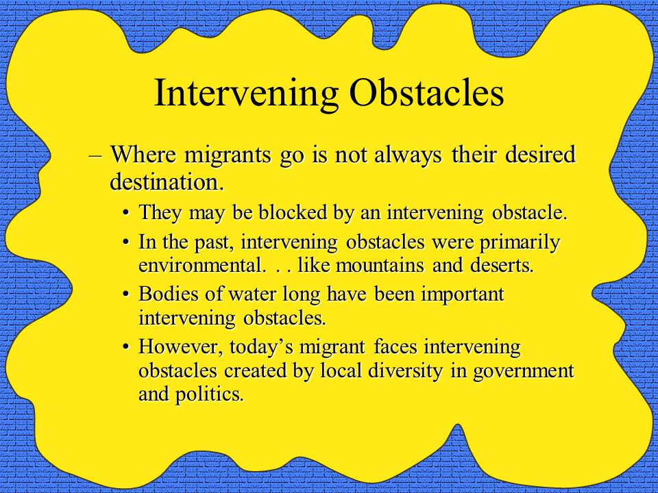 Intervening Obstacles –Where migrants go is not always their desired destination. They may be blocked by an intervening obstacle.They may be blocked b