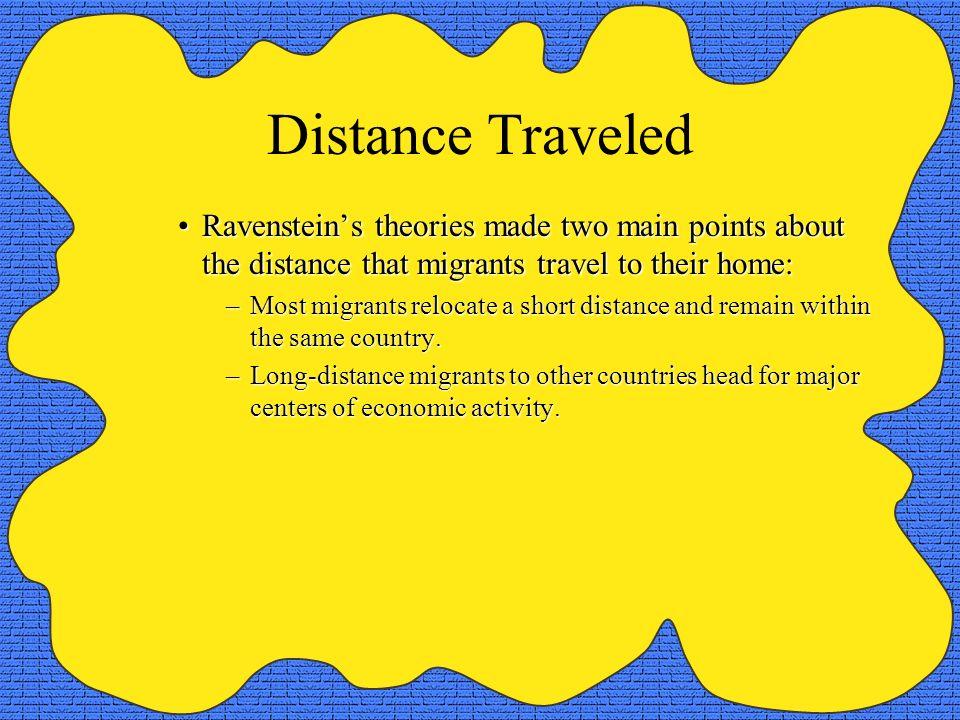 Distance Traveled Ravensteins theories made two main points about the distance that migrants travel to their home:Ravensteins theories made two main p