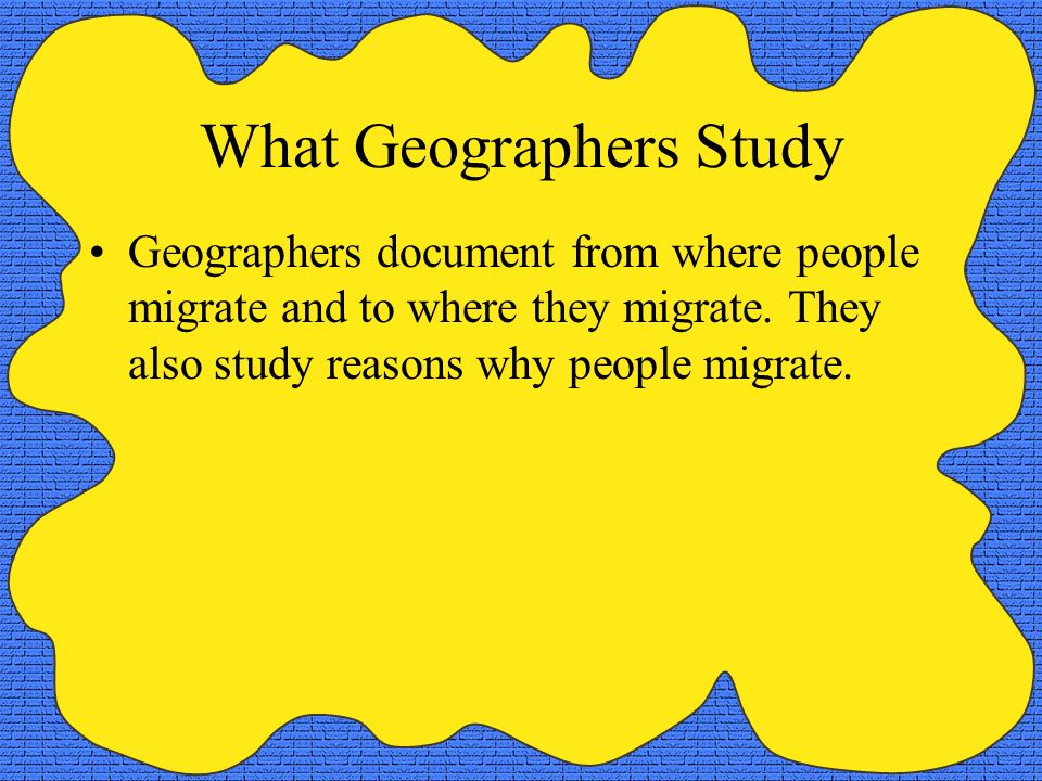 What Geographers Study Geographers document from where people migrate and to where they migrate. They also study reasons why people migrate.