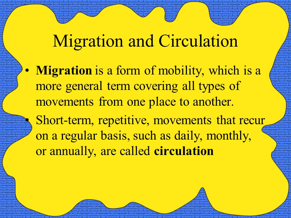 Migration and Circulation Migration is a form of mobility, which is a more general term covering all types of movements from one place to another. Sho