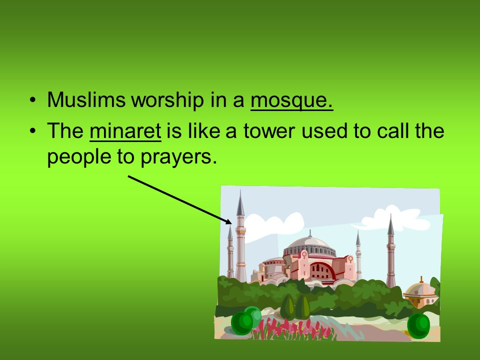 Muslims worship in a mosque. The minaret is like a tower used to call the people to prayers.