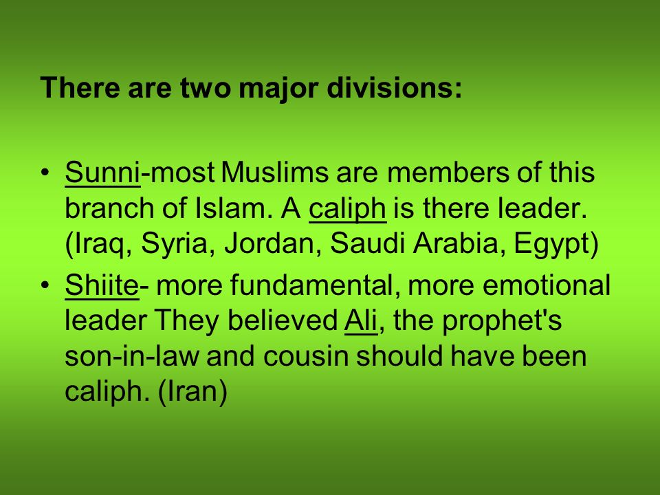 There are two major divisions: Sunni-most Muslims are members of this branch of Islam. A caliph is there leader. (Iraq, Syria, Jordan, Saudi Arabia, E