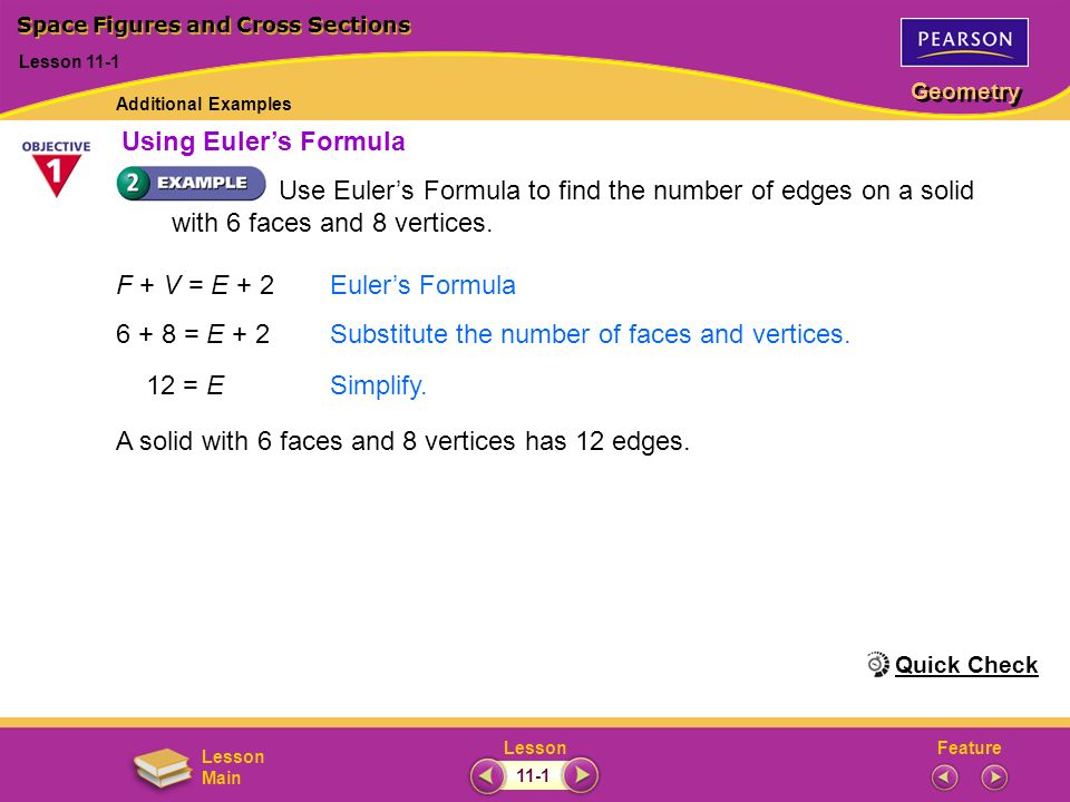 FeatureLesson Geometry Lesson Main Use Eulers Formula to find the number of edges on a solid with 6 faces and 8 vertices. F + V = E + 2Eulers Formula