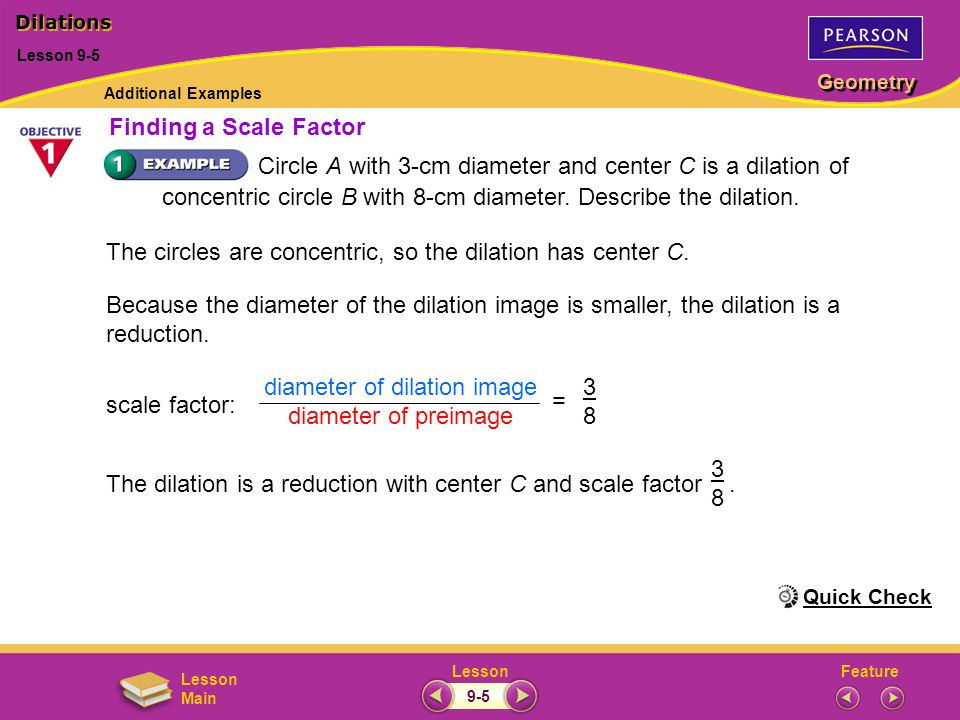 FeatureLesson Geometry Lesson Main Circle A with 3-cm diameter and center C is a dilation of concentric circle B with 8-cm diameter. Describe the dila