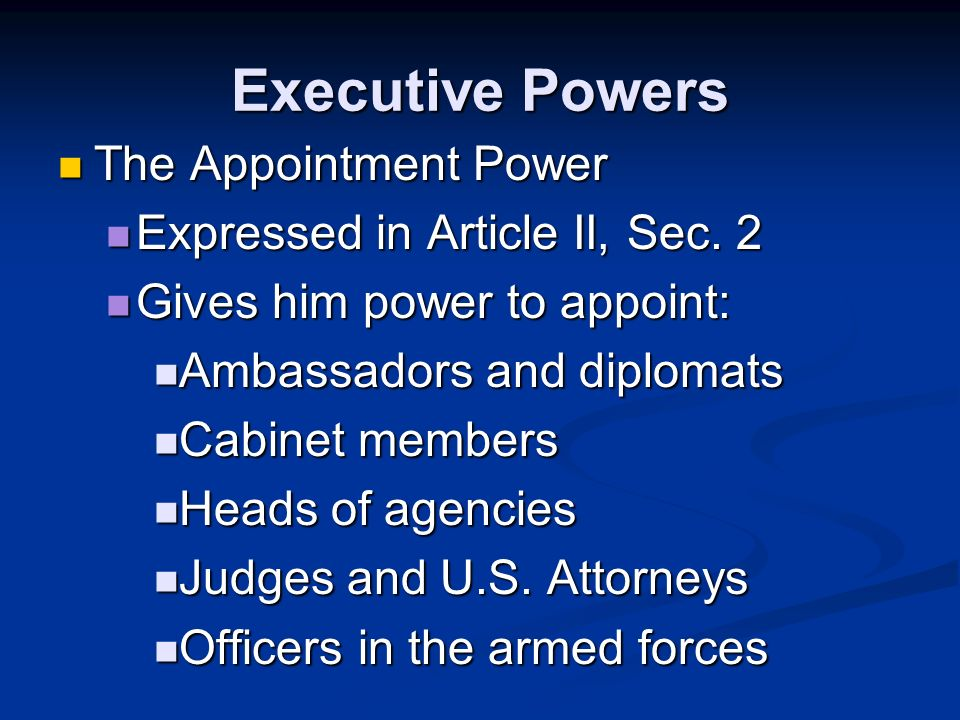 Executive Powers The Ordinance Power The Ordinance Power Implied from power to execute the law Implied from power to execute the law Gives him power to issue executive orders – a directive, rule, or regulation that has the effect of law (without Congresss approval) Gives him power to issue executive orders – a directive, rule, or regulation that has the effect of law (without Congresss approval)