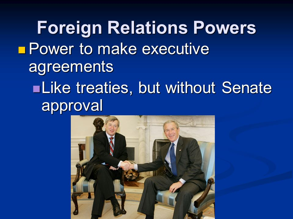 Foreign Relations Powers Power to make treaties Power to make treaties President negotiates, Senate approves with a 2/3 vote President negotiates, Senate approves with a 2/3 vote