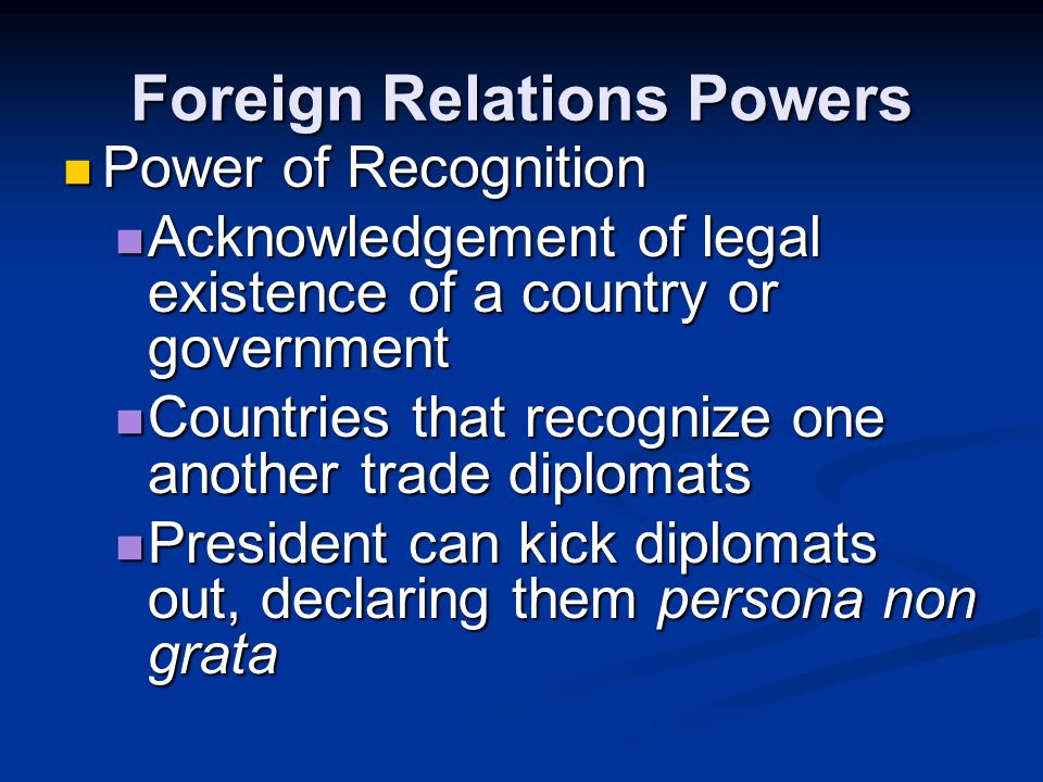 Foreign Relations Powers Power to make executive agreements Power to make executive agreements Like treaties, but without Senate approval Like treatie
