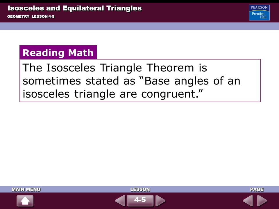 Isosceles and Equilateral Triangles GEOMETRY LESSON 4-5 4-5 The Isosceles Triangle Theorem is sometimes stated as Base angles of an isosceles triangle are congruent.