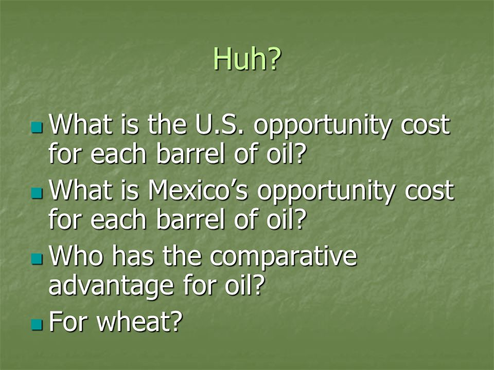 Huh? What is the U.S. opportunity cost for each barrel of oil? What is the U.S. opportunity cost for each barrel of oil? What is Mexicos opportunity c