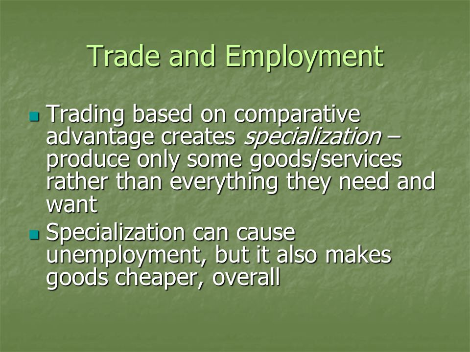 Trade and Employment Trading based on comparative advantage creates specialization – produce only some goods/services rather than everything they need