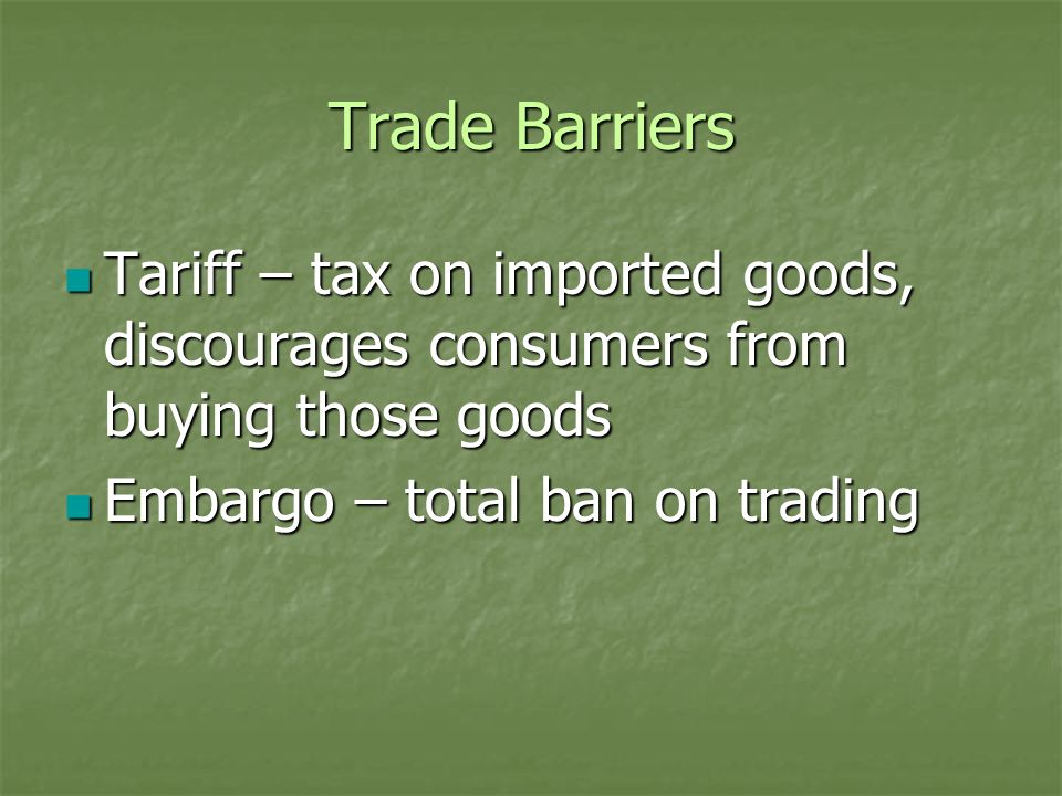 Trade Barriers Tariff – tax on imported goods, discourages consumers from buying those goods Tariff – tax on imported goods, discourages consumers fro