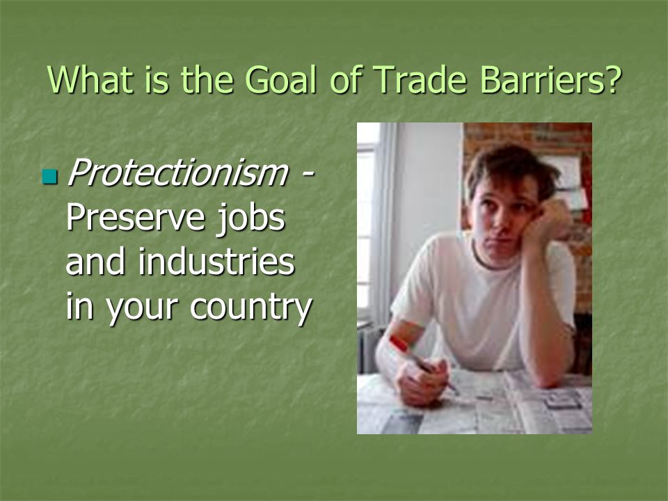 What is the Goal of Trade Barriers? Protectionism - Preserve jobs and industries in your country Protectionism - Preserve jobs and industries in your