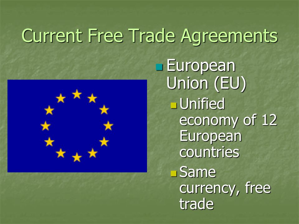 Current Free Trade Agreements European Union (EU) European Union (EU) Unified economy of 12 European countries Same currency, free trade