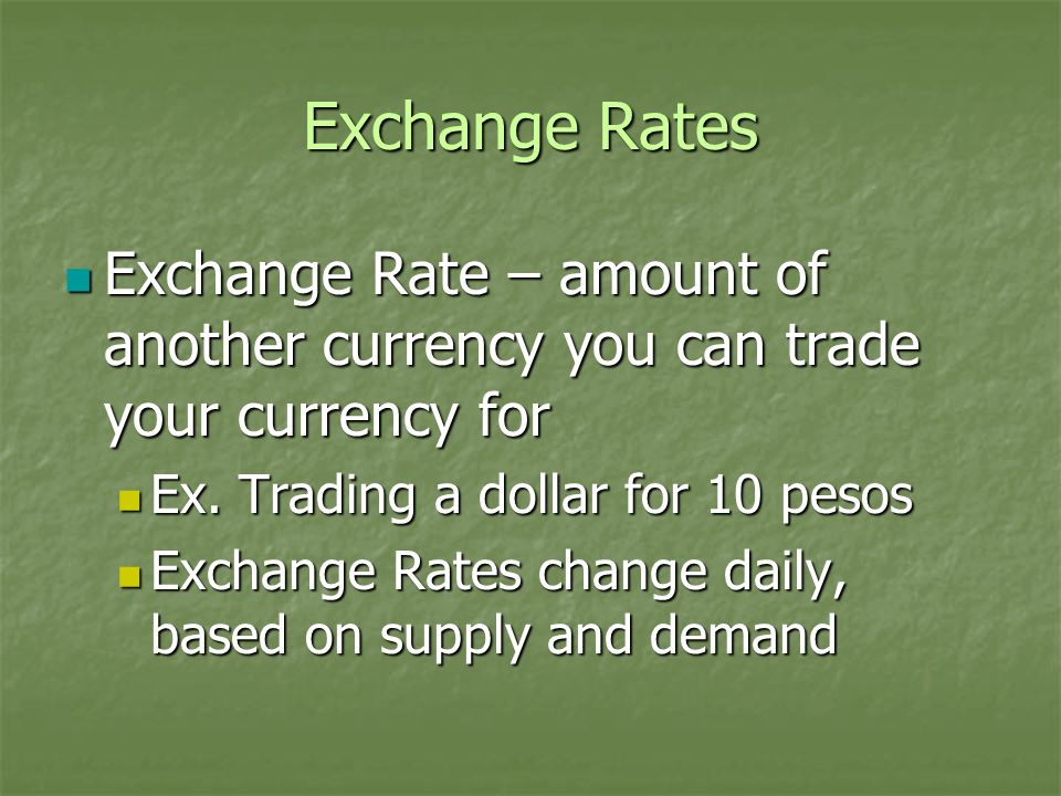 Exchange Rates Exchange Rate – amount of another currency you can trade your currency for Exchange Rate – amount of another currency you can trade you