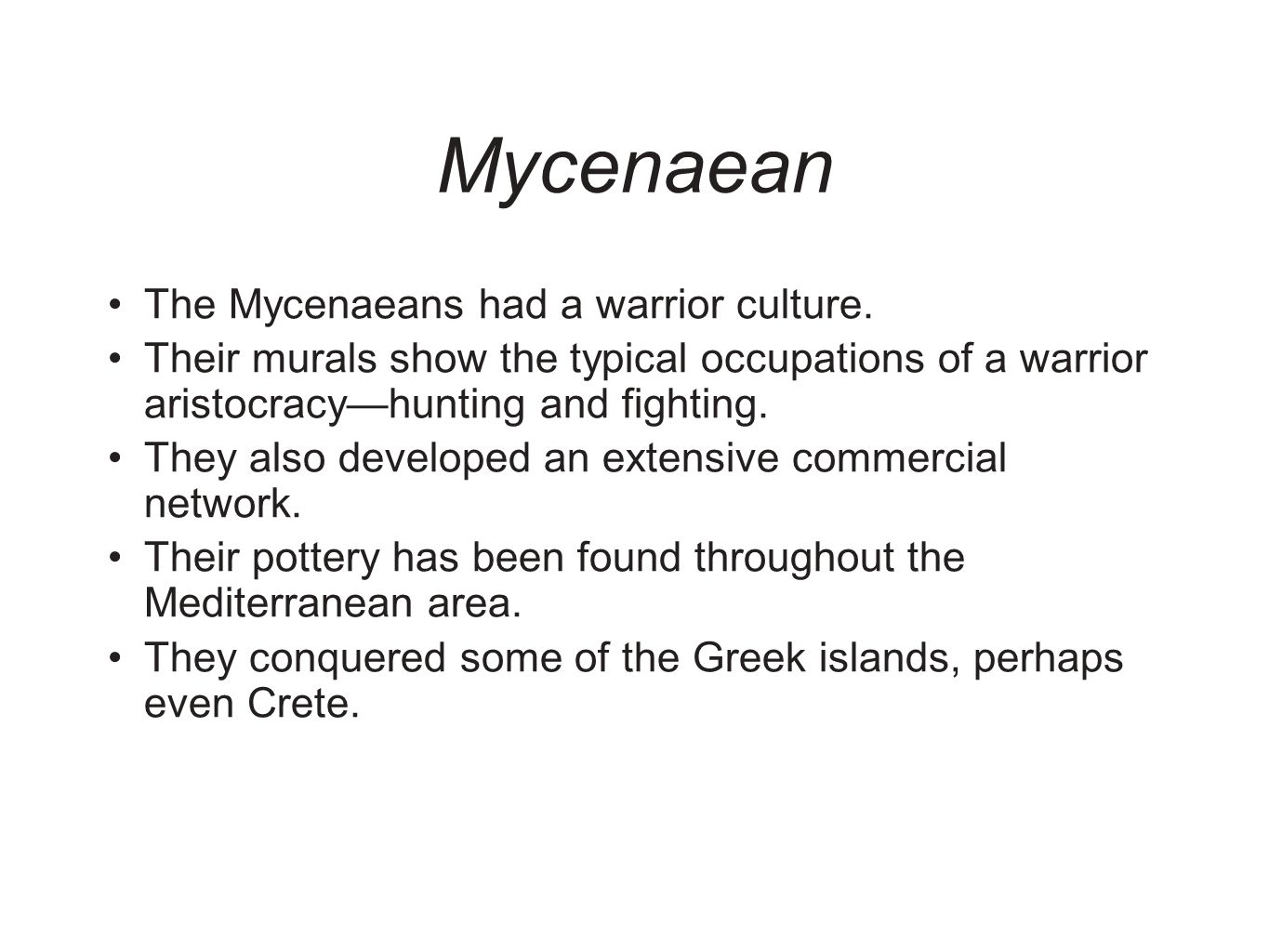 Mycenaean The Mycenaeans had a warrior culture. Their murals show the typical occupations of a warrior aristocracyhunting and fighting. They also deve